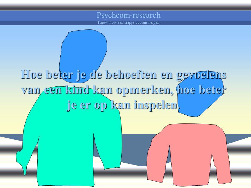 Psychcom-research Know-how een stapje vooruit helpen. Is de afstand tussen jezelf en het kind te groot, dan zal je moeilijk kunnen invoelen wat bij je