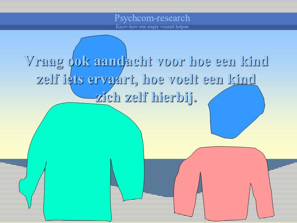Psychcom-research Know-how een stapje vooruit helpen. Vermijd door je tussenkomst dit natuurlijk bijsturend ervaren te verstoren. Het kind is niet lan
