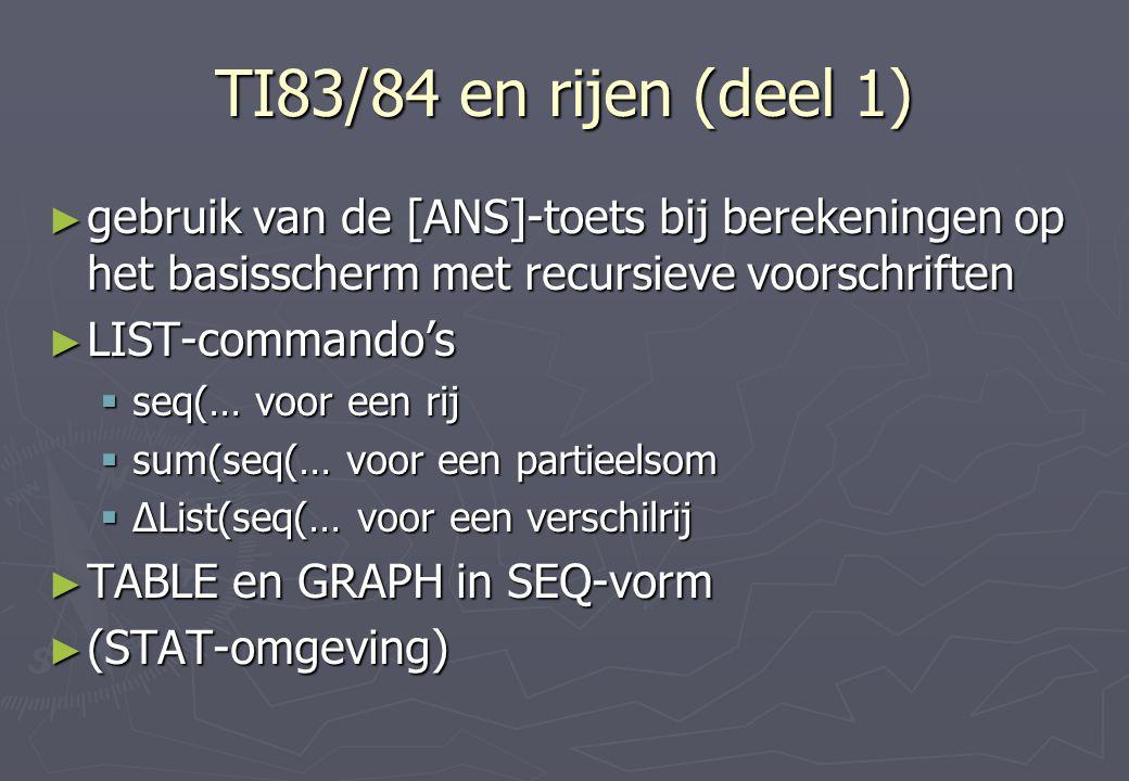 TI83/84 en rijen (deel 1) ► gebruik van de [ANS]-toets bij berekeningen op het basisscherm met recursieve voorschriften ► LIST-commando's  seq(… voor