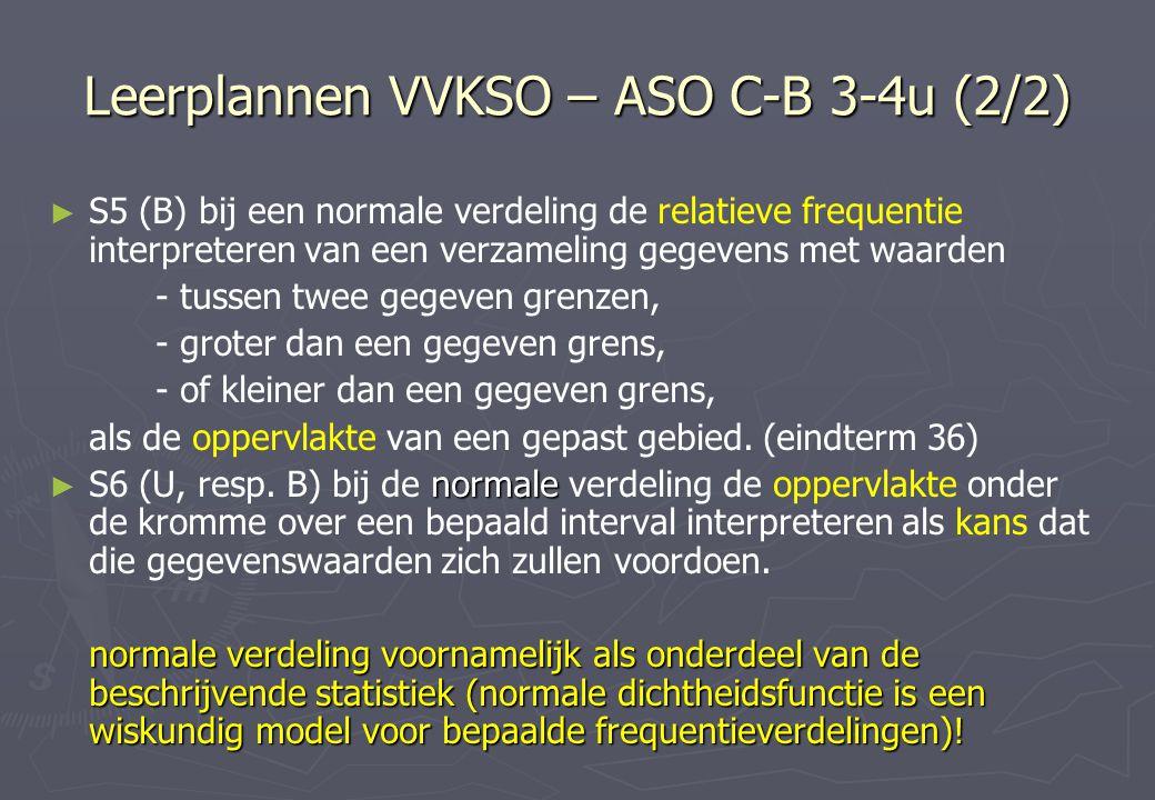 Leerplannen VVKSO – ASO C-B 3-4u (2/2) ► ► S5 (B) bij een normale verdeling de relatieve frequentie interpreteren van een verzameling gegevens met waarden - tussen twee gegeven grenzen, - groter dan een gegeven grens, - of kleiner dan een gegeven grens, als de oppervlakte van een gepast gebied.