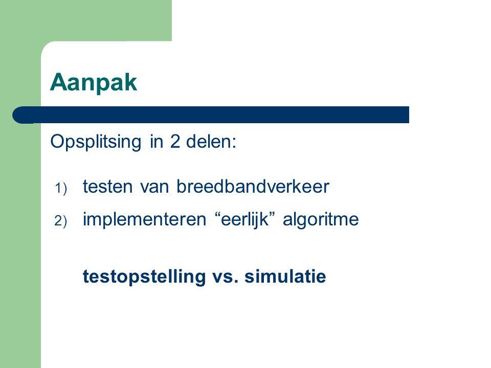 """Aanpak Opsplitsing in 2 delen: 1) testen van breedbandverkeer 2) implementeren """"eerlijk"""" algoritme testopstelling vs. simulatie"""
