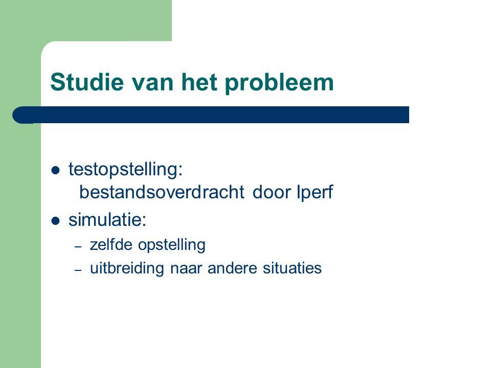 Studie van het probleem testopstelling: bestandsoverdracht door Iperf simulatie: – zelfde opstelling – uitbreiding naar andere situaties