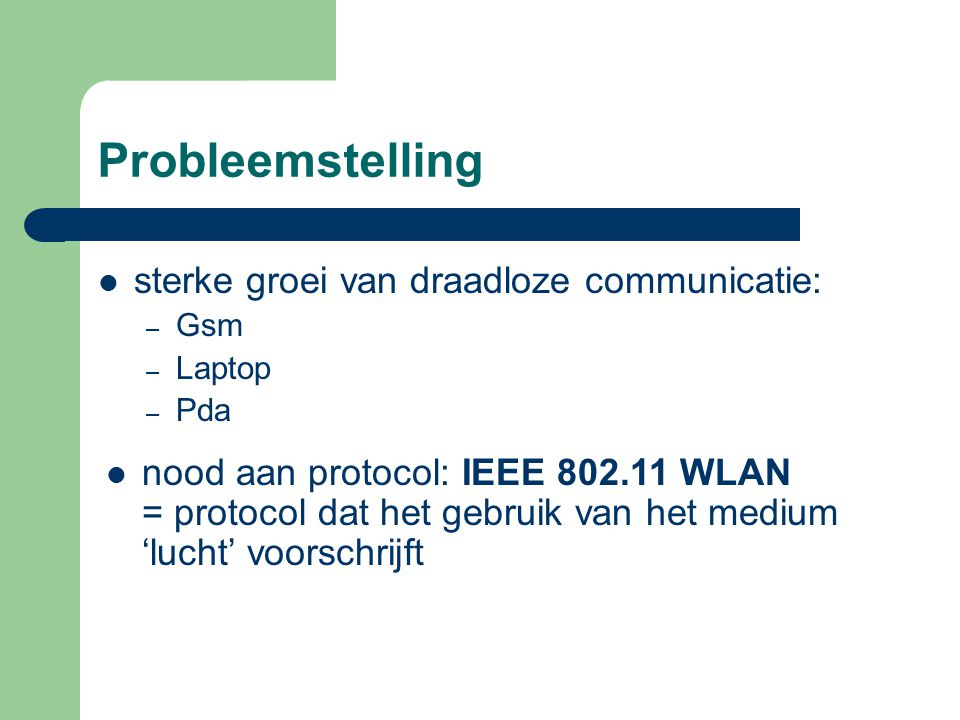 Probleemstelling sterke groei van draadloze communicatie: – Gsm – Laptop – Pda nood aan protocol: IEEE 802.11 WLAN = protocol dat het gebruik van het