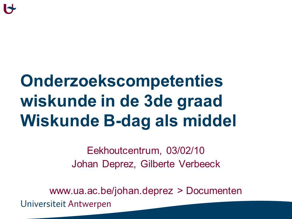 Onderzoekscompetenties wiskunde in de 3de graad Wiskunde B-dag als middel Eekhoutcentrum, 03/02/10 Johan Deprez, Gilberte Verbeeck www.ua.ac.be/johan.