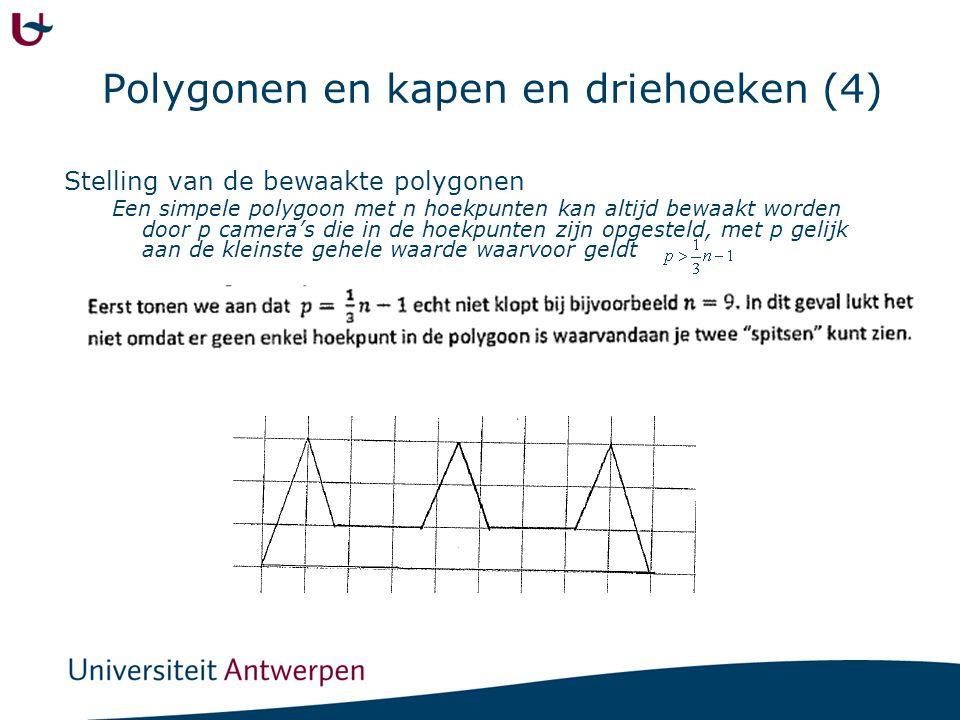 Polygonen en kapen en driehoeken (4) Stelling van de bewaakte polygonen Een simpele polygoon met n hoekpunten kan altijd bewaakt worden door p camera'