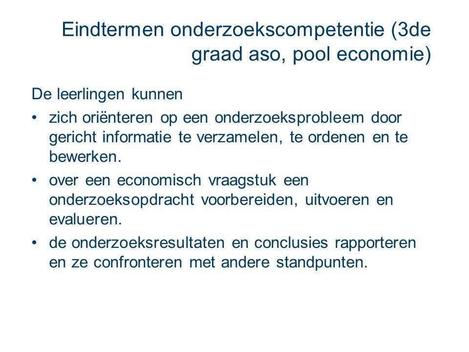 Eindtermen onderzoekscompetentie (3de graad aso, pool economie) De leerlingen kunnen zich oriënteren op een onderzoeksprobleem door gericht informatie
