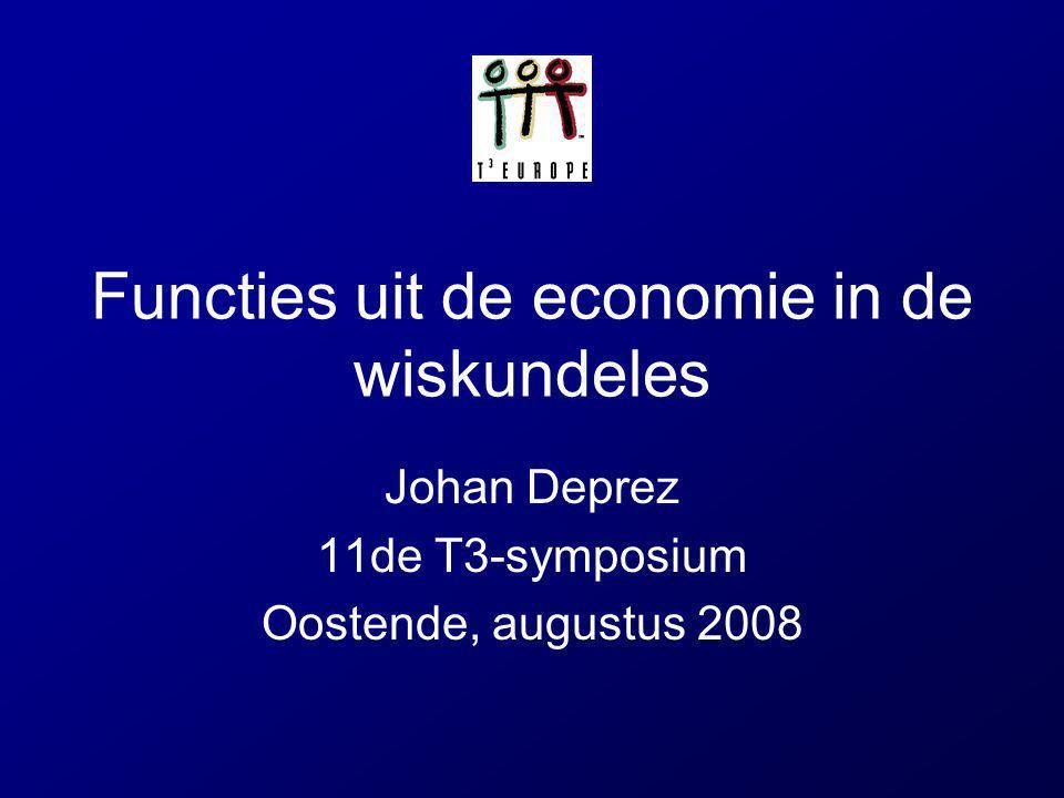 Functies uit de economie in de wiskundeles Johan Deprez 11de T3-symposium Oostende, augustus 2008