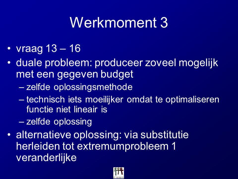 Werkmoment 3 vraag 13 – 16 duale probleem: produceer zoveel mogelijk met een gegeven budget –zelfde oplossingsmethode –technisch iets moeilijker omdat