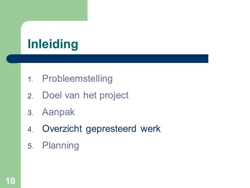 10 Inleiding 1. Probleemstelling 2. Doel van het project 3. Aanpak 4. Overzicht gepresteerd werk 5. Planning