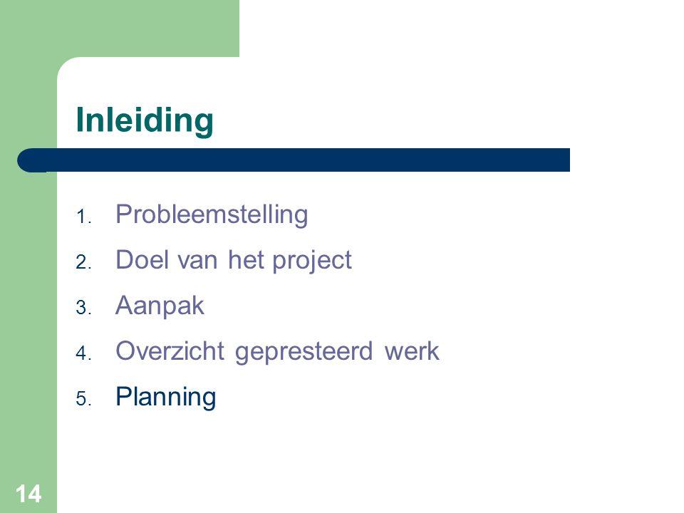 14 Inleiding 1. Probleemstelling 2. Doel van het project 3. Aanpak 4. Overzicht gepresteerd werk 5. Planning