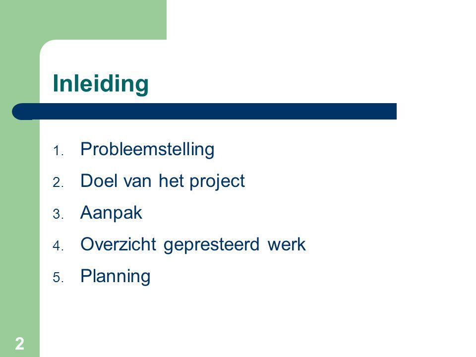 2 Inleiding 1. Probleemstelling 2. Doel van het project 3. Aanpak 4. Overzicht gepresteerd werk 5. Planning