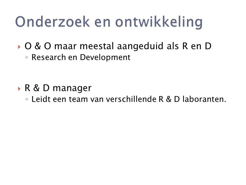 O & O maar meestal aangeduid als R en D ◦ Research en Development  R & D manager ◦ Leidt een team van verschillende R & D laboranten.