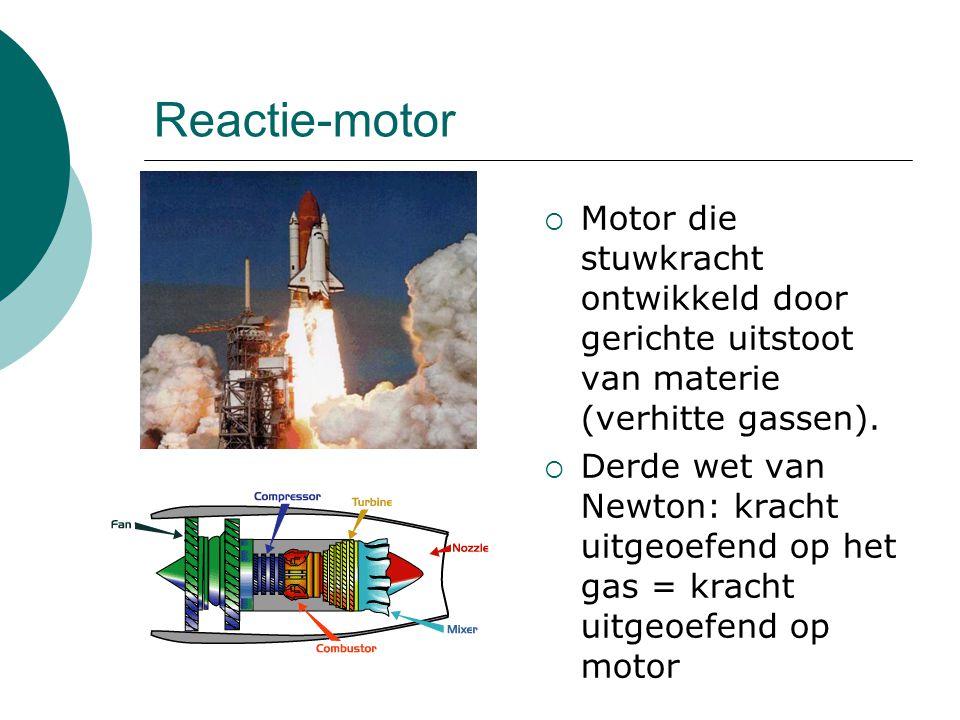 Reactie-motor  Motor die stuwkracht ontwikkeld door gerichte uitstoot van materie (verhitte gassen).  Derde wet van Newton: kracht uitgeoefend op he