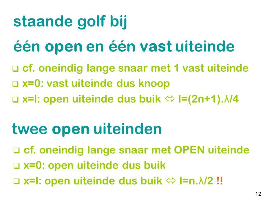 12 staande golf bij één open en één vast uiteinde  cf. oneindig lange snaar met 1 vast uiteinde  x=0: vast uiteinde dus knoop  x=l: open uiteinde d
