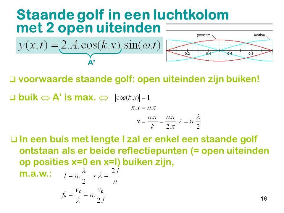 16 Staande golf in een luchtkolom met 2 open uiteinden  voorwaarde staande golf: open uiteinden zijn buiken!  buik  A' is max.   In een buis met