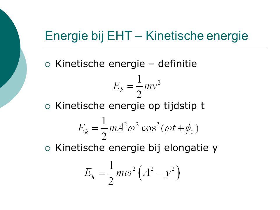 Energie bij EHT – Kinetische energie  Kinetische energie – definitie  Kinetische energie op tijdstip t  Kinetische energie bij elongatie y