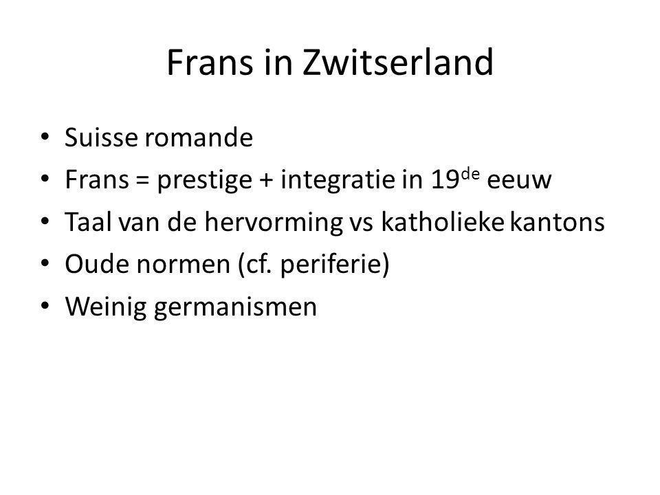Frans in Zwitserland Suisse romande Frans = prestige + integratie in 19 de eeuw Taal van de hervorming vs katholieke kantons Oude normen (cf. periferi
