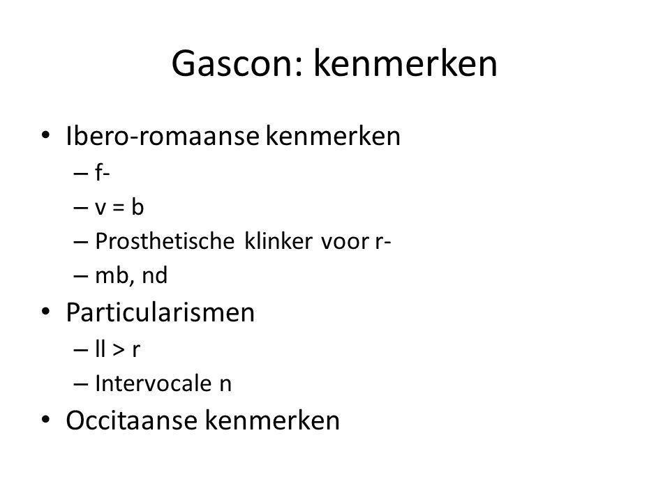 Gascon: kenmerken Ibero-romaanse kenmerken – f- – v = b – Prosthetische klinker voor r- – mb, nd Particularismen – ll > r – Intervocale n Occitaanse k
