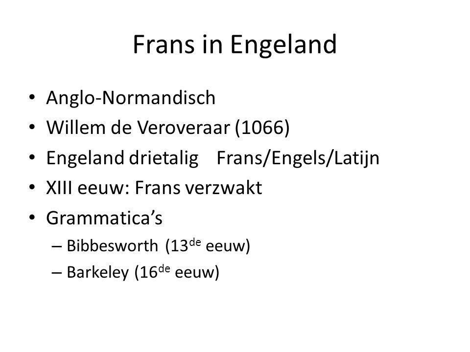 Frans in Engeland Anglo-Normandisch Willem de Veroveraar (1066) Engeland drietalig Frans/Engels/Latijn XIII eeuw: Frans verzwakt Grammatica's – Bibbes