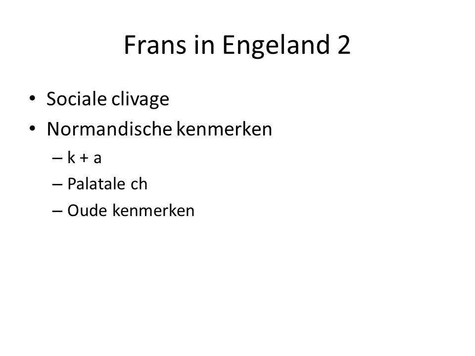 Frans in Engeland 2 Sociale clivage Normandische kenmerken – k + a – Palatale ch – Oude kenmerken