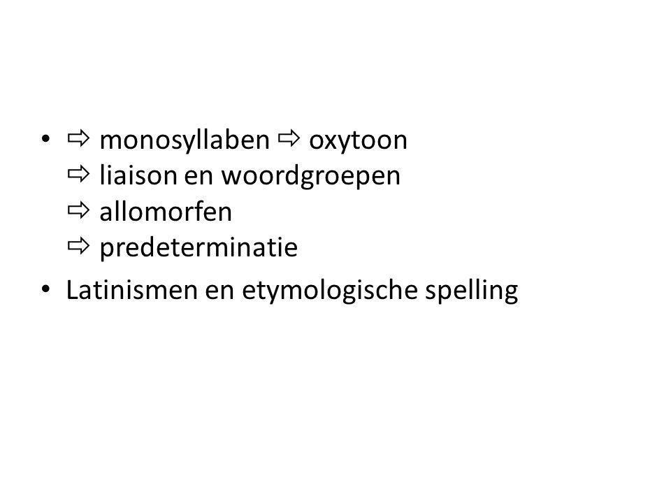  monosyllaben  oxytoon  liaison en woordgroepen  allomorfen  predeterminatie Latinismen en etymologische spelling