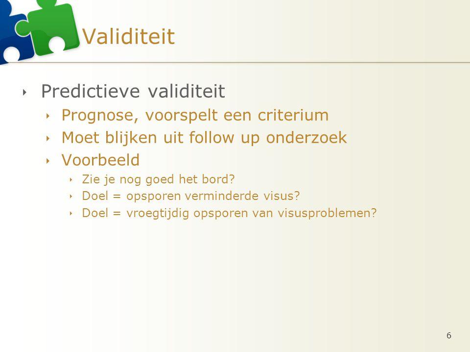 Validiteit  Predictieve validiteit  Prognose, voorspelt een criterium  Moet blijken uit follow up onderzoek  Voorbeeld  Zie je nog goed het bord?