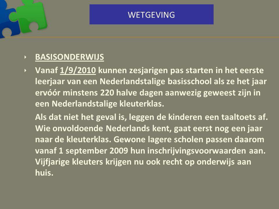 WETGEVING  BASISONDERWIJS  Vanaf 1/9/2010 kunnen zesjarigen pas starten in het eerste leerjaar van een Nederlandstalige basisschool als ze het jaar
