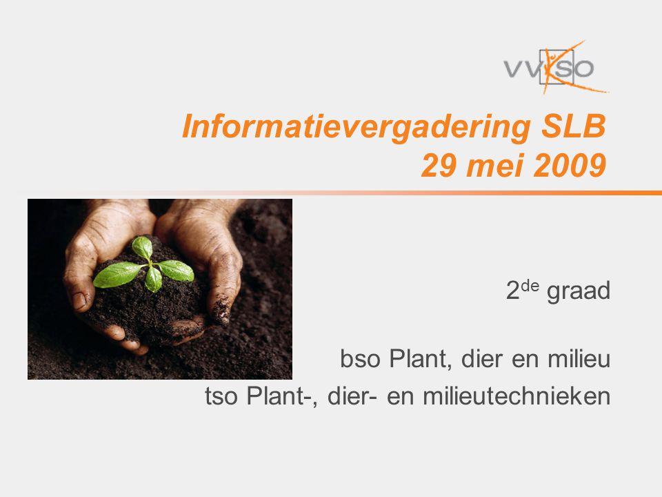 Informatievergadering SLB 29 mei 2009 2 de graad bso Plant, dier en milieu tso Plant-, dier- en milieutechnieken