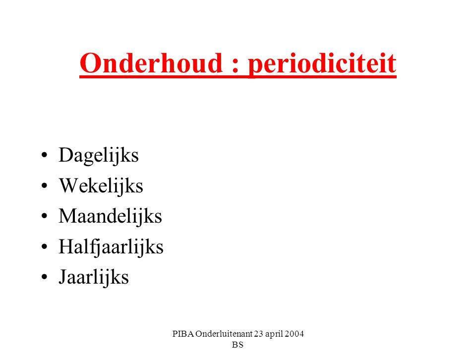 PIBA Onderluitenant 23 april 2004 BS Onderhoud : periodiciteit Dagelijks Wekelijks Maandelijks Halfjaarlijks Jaarlijks