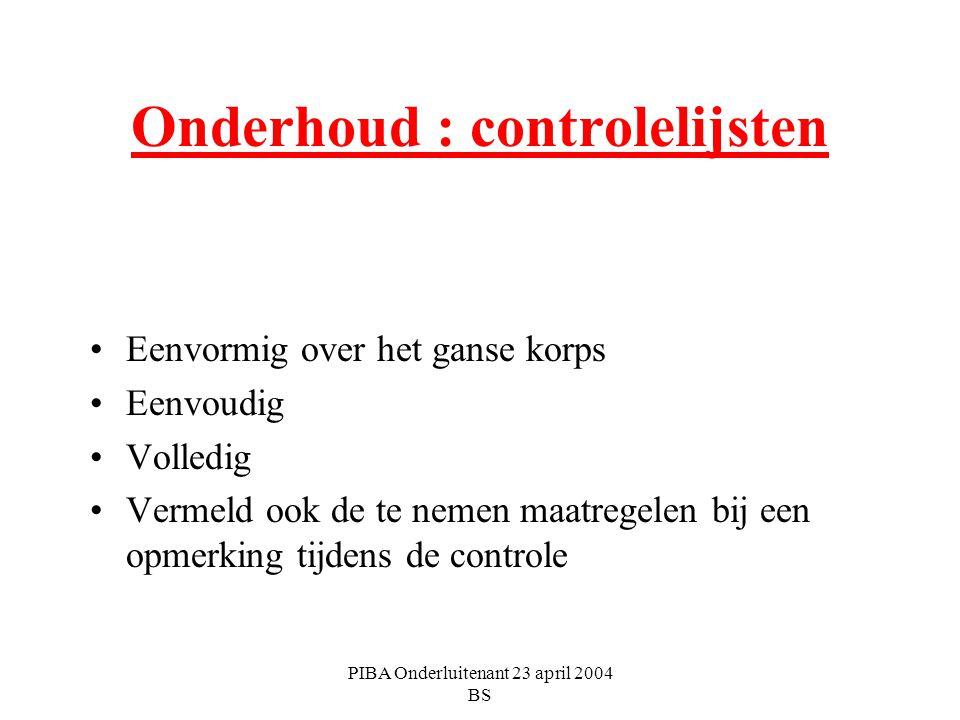 PIBA Onderluitenant 23 april 2004 BS Onderhoud : controlelijsten Eenvormig over het ganse korps Eenvoudig Volledig Vermeld ook de te nemen maatregelen