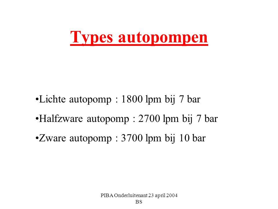 PIBA Onderluitenant 23 april 2004 BS Types autopompen Lichte autopomp : 1800 lpm bij 7 bar Halfzware autopomp : 2700 lpm bij 7 bar Zware autopomp : 37