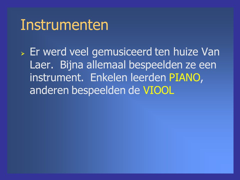 Instrumenten  Er werd veel gemusiceerd ten huize Van Laer. Bijna allemaal bespeelden ze een instrument. Enkelen leerden PIANO, anderen bespeelden de