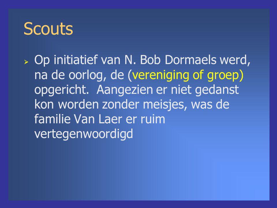 Scouts  Op initiatief van N. Bob Dormaels werd, na de oorlog, de (vereniging of groep) opgericht. Aangezien er niet gedanst kon worden zonder meisjes