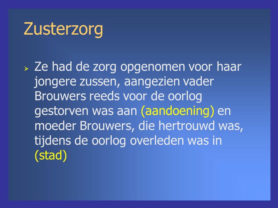 Zusterzorg  Ze had de zorg opgenomen voor haar jongere zussen, aangezien vader Brouwers reeds voor de oorlog gestorven was aan (aandoening) en moeder