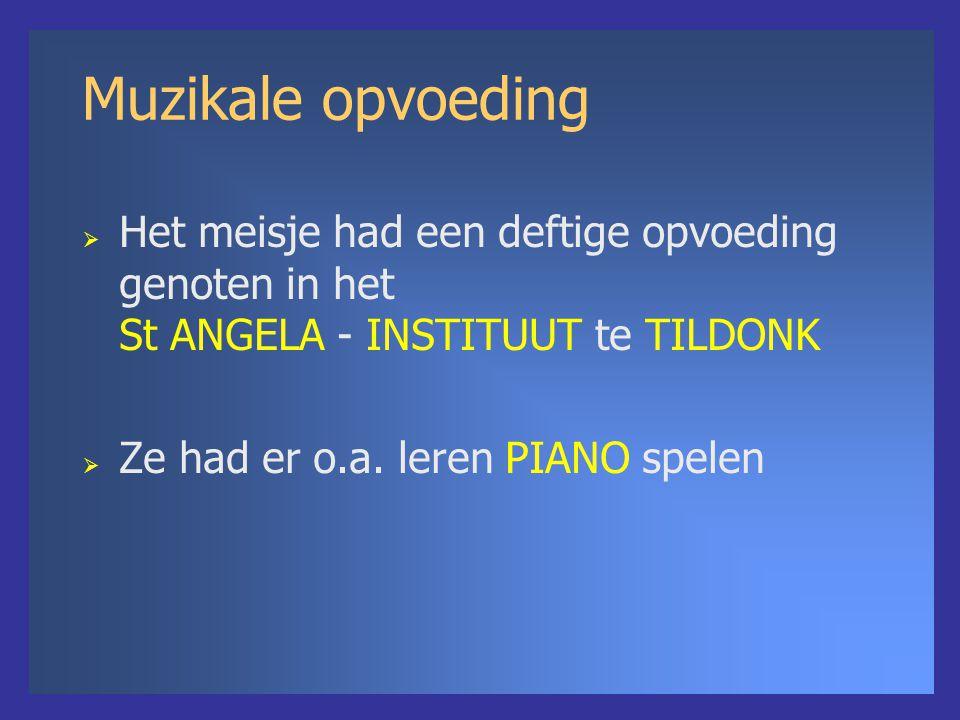 Muzikale opvoeding  Het meisje had een deftige opvoeding genoten in het St ANGELA - INSTITUUT te TILDONK  Ze had er o.a. leren PIANO spelen