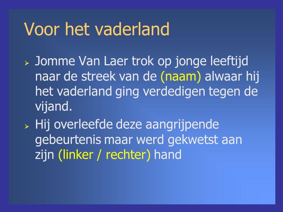 Voor het vaderland  Jomme Van Laer trok op jonge leeftijd naar de streek van de (naam) alwaar hij het vaderland ging verdedigen tegen de vijand.  Hi
