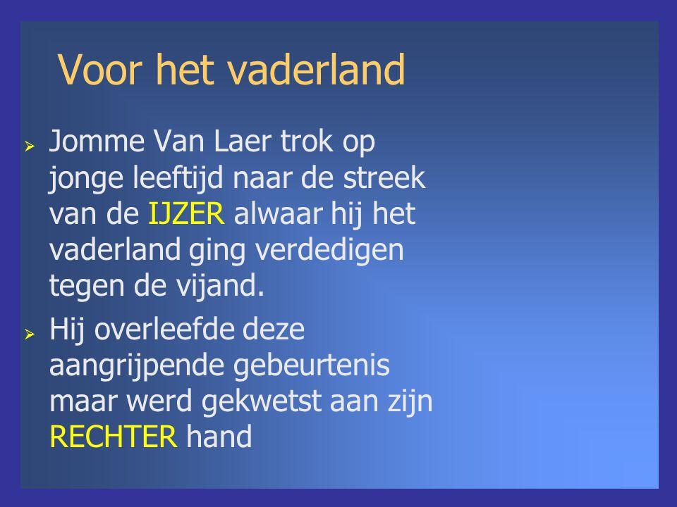 Voor het vaderland  Jomme Van Laer trok op jonge leeftijd naar de streek van de IJZER alwaar hij het vaderland ging verdedigen tegen de vijand.  Hij