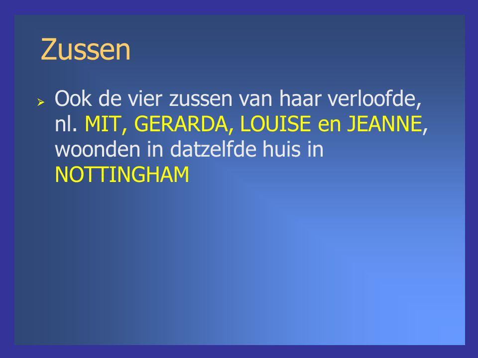 Zussen  Ook de vier zussen van haar verloofde, nl. MIT, GERARDA, LOUISE en JEANNE, woonden in datzelfde huis in NOTTINGHAM
