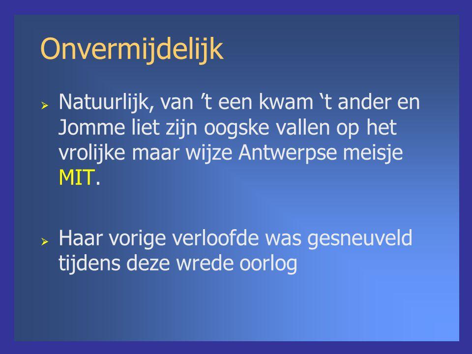 Onvermijdelijk  Natuurlijk, van 't een kwam 't ander en Jomme liet zijn oogske vallen op het vrolijke maar wijze Antwerpse meisje MIT.