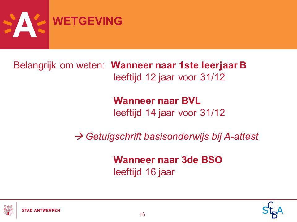 16 WETGEVING Belangrijk om weten: Wanneer naar 1ste leerjaar B leeftijd 12 jaar voor 31/12 Wanneer naar BVL leeftijd 14 jaar voor 31/12  Getuigschrif