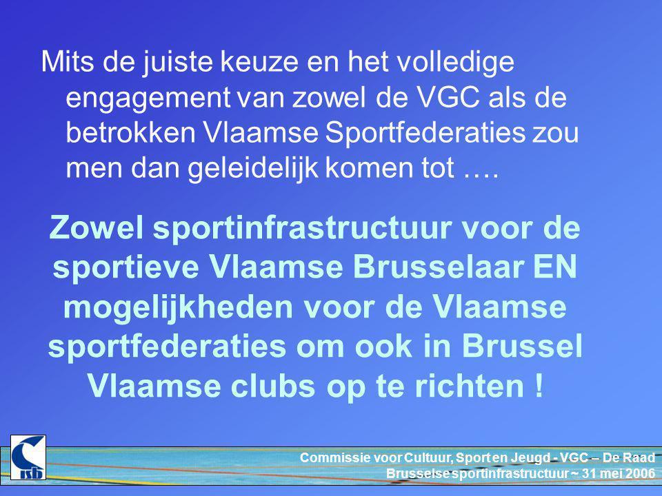 Commissie voor Cultuur, Sport en Jeugd - VGC – De Raad Brusselse sportinfrastructuur ~ 31 mei 2006 Zowel sportinfrastructuur voor de sportieve Vlaamse Brusselaar EN mogelijkheden voor de Vlaamse sportfederaties om ook in Brussel Vlaamse clubs op te richten .