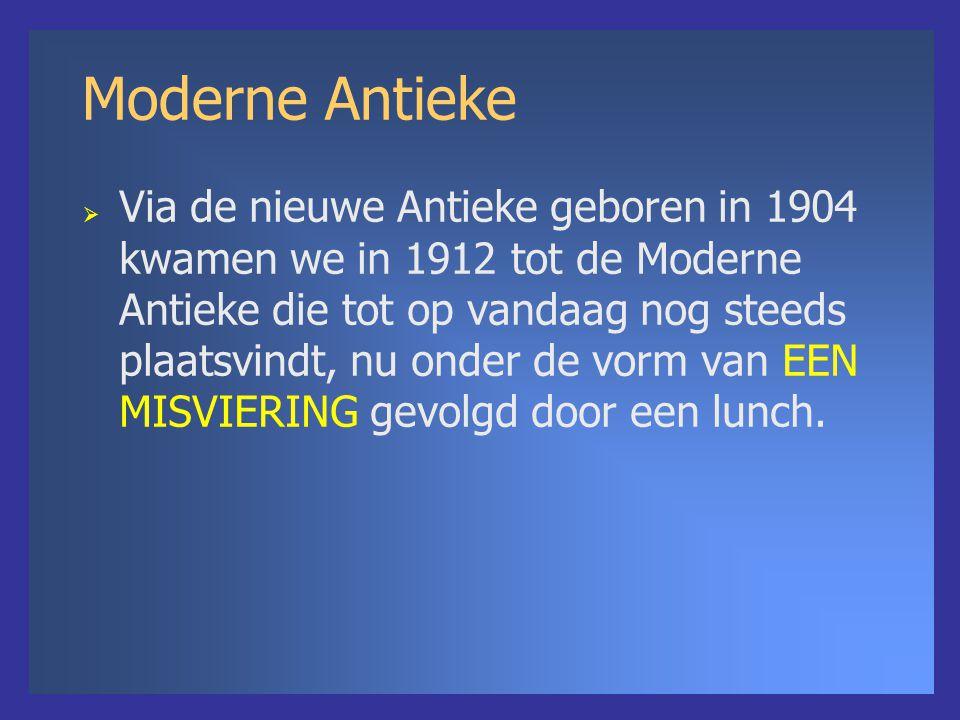 Moderne Antieke  Via de nieuwe Antieke geboren in 1904 kwamen we in 1912 tot de Moderne Antieke die tot op vandaag nog steeds plaatsvindt, nu onder de vorm van EEN MISVIERING gevolgd door een lunch.