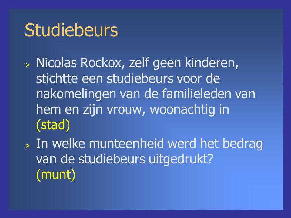 Studiebeurs  Nicolas Rockox, zelf geen kinderen, stichtte een studiebeurs voor de nakomelingen van de familieleden van hem en zijn vrouw, woonachtig in (stad)  In welke munteenheid werd het bedrag van de studiebeurs uitgedrukt.