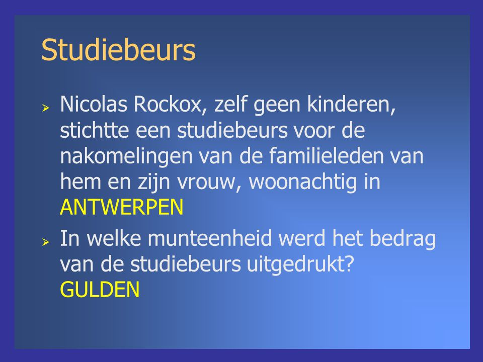 Studiebeurs  Nicolas Rockox, zelf geen kinderen, stichtte een studiebeurs voor de nakomelingen van de familieleden van hem en zijn vrouw, woonachtig in ANTWERPEN  In welke munteenheid werd het bedrag van de studiebeurs uitgedrukt.