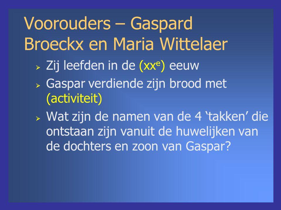Voorouders – Gaspard Broeckx en Maria Wittelaer  Zij leefden in de (xx e ) eeuw  Gaspar verdiende zijn brood met (activiteit)  Wat zijn de namen van de 4 'takken' die ontstaan zijn vanuit de huwelijken van de dochters en zoon van Gaspar?