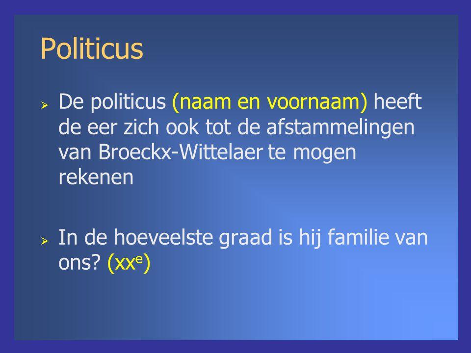 Politicus  De politicus (naam en voornaam) heeft de eer zich ook tot de afstammelingen van Broeckx-Wittelaer te mogen rekenen  In de hoeveelste graad is hij familie van ons.