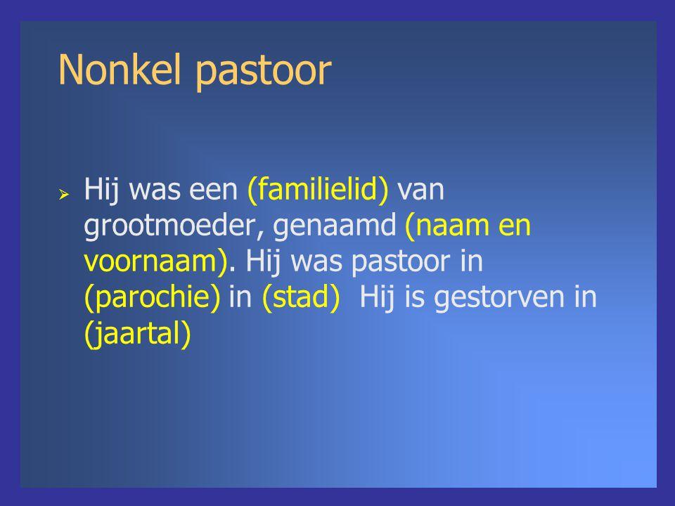 Nonkel pastoor  Hij was een (familielid) van grootmoeder, genaamd (naam en voornaam).
