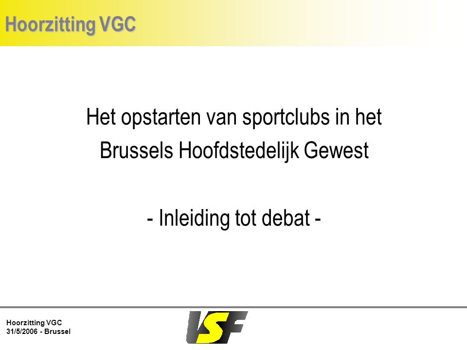 Hoorzitting VGC 31/5/2006 - Brussel Hoorzitting VGC Het opstarten van sportclubs in het Brussels Hoofdstedelijk Gewest - Inleiding tot debat -