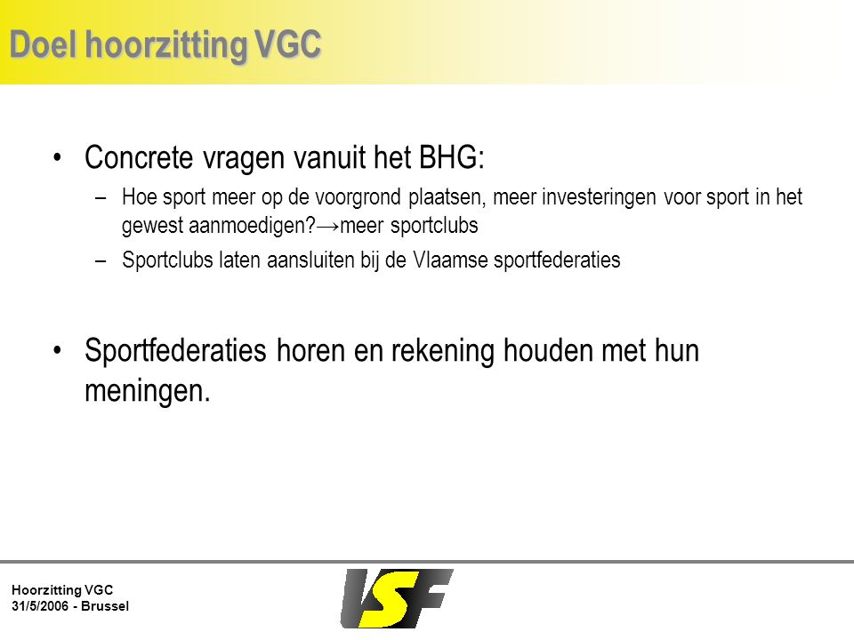 Hoorzitting VGC 31/5/2006 - Brussel Doel hoorzitting VGC Concrete vragen vanuit het BHG: –Hoe sport meer op de voorgrond plaatsen, meer investeringen voor sport in het gewest aanmoedigen →meer sportclubs –Sportclubs laten aansluiten bij de Vlaamse sportfederaties Sportfederaties horen en rekening houden met hun meningen.