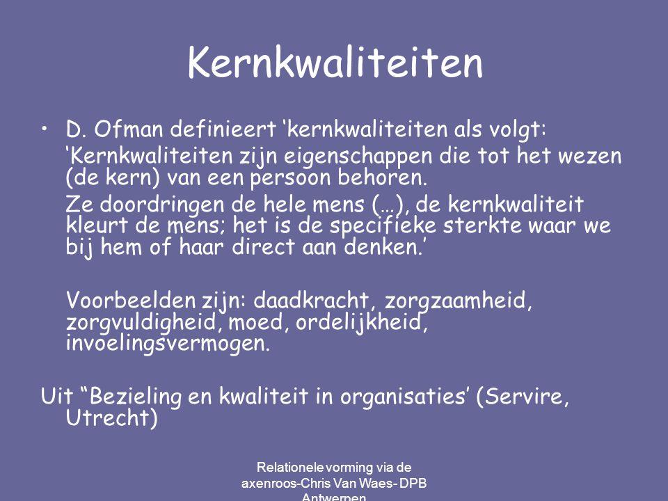 Relationele vorming via de axenroos-Chris Van Waes- DPB Antwerpen Kernkwaliteiten D. Ofman definieert 'kernkwaliteiten als volgt: 'Kernkwaliteiten zij